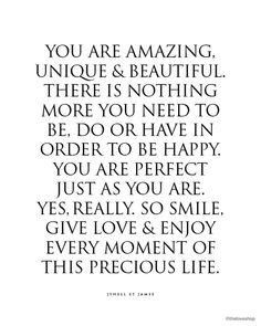 """""""You are amazing, unique & beautiful.  There is nothing more you need to be, do or have in order to be happy. You are perfect just as you are.  Yes, Really."""" The Love Shop (Etsy)"""