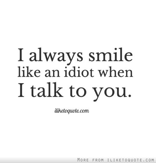 I Always Smile Like An Idiot When I Talk To You True