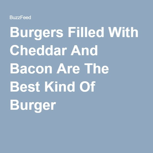 Burgers Filled With Cheddar And Bacon Are The Best Kind Of Burger