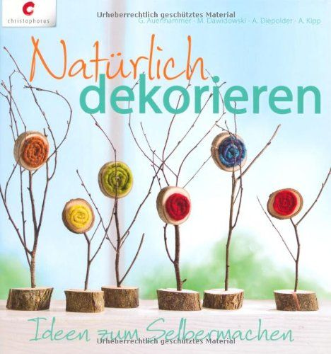 Natürlich dekorieren: Ideen zum Selbermachen: Amazon.de: Gerlinde Auenhammer, Marion Dawidowski, Annette Diepolder, Angelika Kipp: Bücher