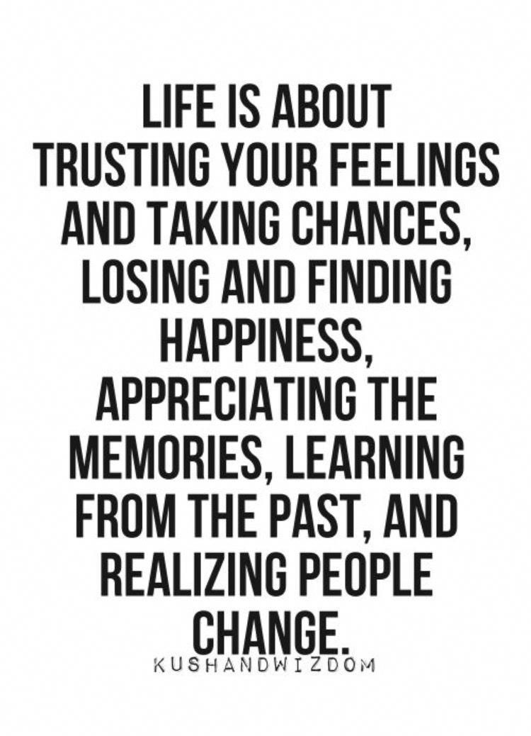 LIFE IS ABOUT TRUSTING YOUR FEELINGS AND TAKING CHANCES, LOSING AND FINDING HAPPINESS, APPRECIATING THE MEMORIES, LEARNING FROM THE PAST, AND REALIZING PEOPLE CHANGE. #quotesaboutlifelessonsandmovingon #quotesabouttakingchances