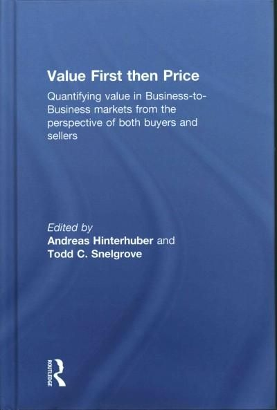 Value First Then Price: Quantifying Value in Business-to-Business Markets from the Perspective of Both Buyers and...