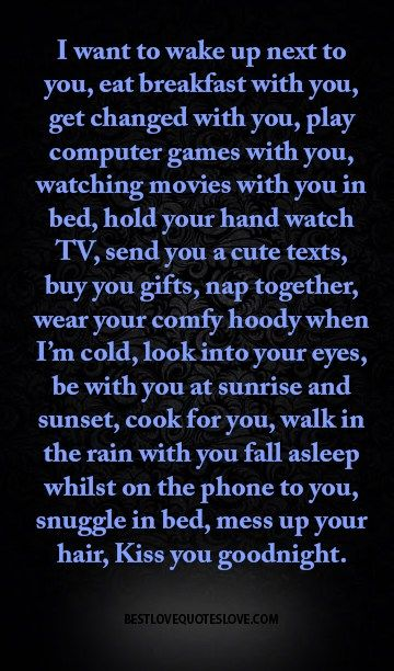 I want to wake up next to you, eat breakfast with you, get changed with you, play computer games with you, watching movies with you in bed, hold your hand watch TV, send you a cute texts, buy you gifts, nap together, wear your comfy hoody when I'm cold, look into your eyes, be with you at sunrise and sunset, cook for you, walk in the rain with you fall asleep whilst on the phone to you, snuggle in bed, mess up your hair, Kiss you goodnight.