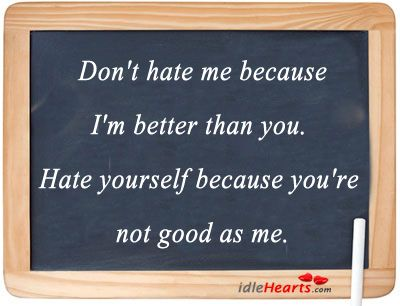 Dont Hate Me Because Im Better Than You Maybe You Should Do More