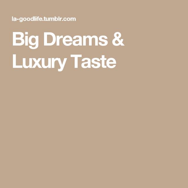 626c06ea7de8 Big Dreams   Luxury Taste Dream Big