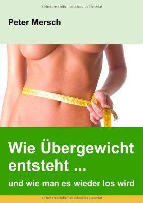 Wie Übergewicht entsteht ... und wie man es wieder los wird:Amazon.de:Bücher