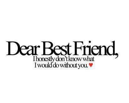 Dear Best Friend, I Honestl Donu0027t Know What I Would Do Without You