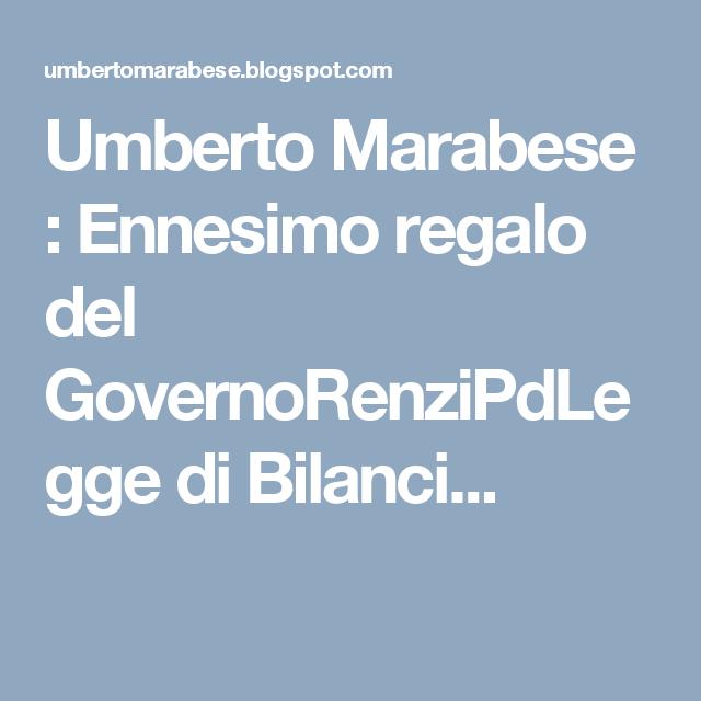 Umberto Marabese : Ennesimo regalo del GovernoRenziPdLegge di Bilanci...