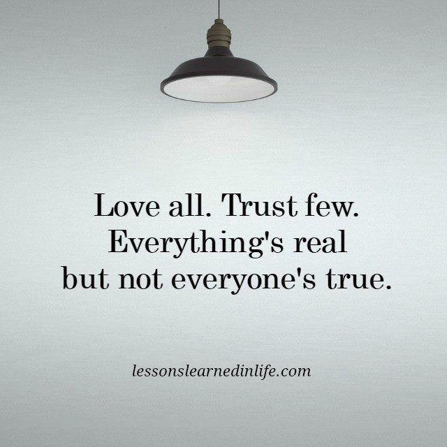 Lessons Learned in Life   Trust few.