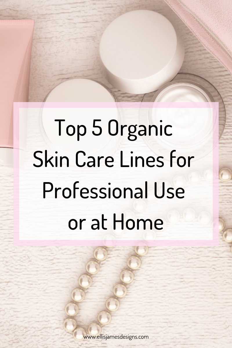Top 5 Organic Skin Care Lines Ellis James Designs Organic Skin Care Organic Skin Care Lines Professional Skin Care Products