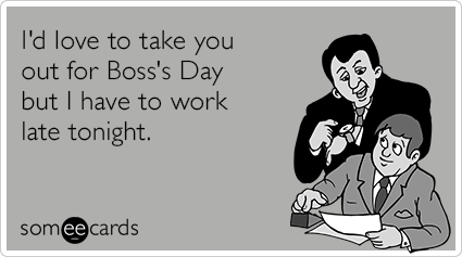I D Love To Take You Out For Boss S Day But I Have To Work Late Tonight Boss Day Quotes Bosses Day Work Humor