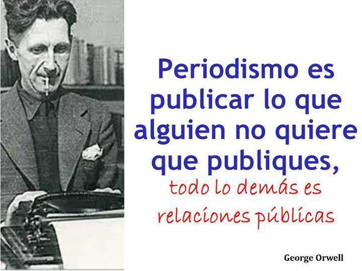 Periodismo es publicar lo que alguien no quiere que publiques, todo lo demás es relaciones públicas.   George Orwell.-