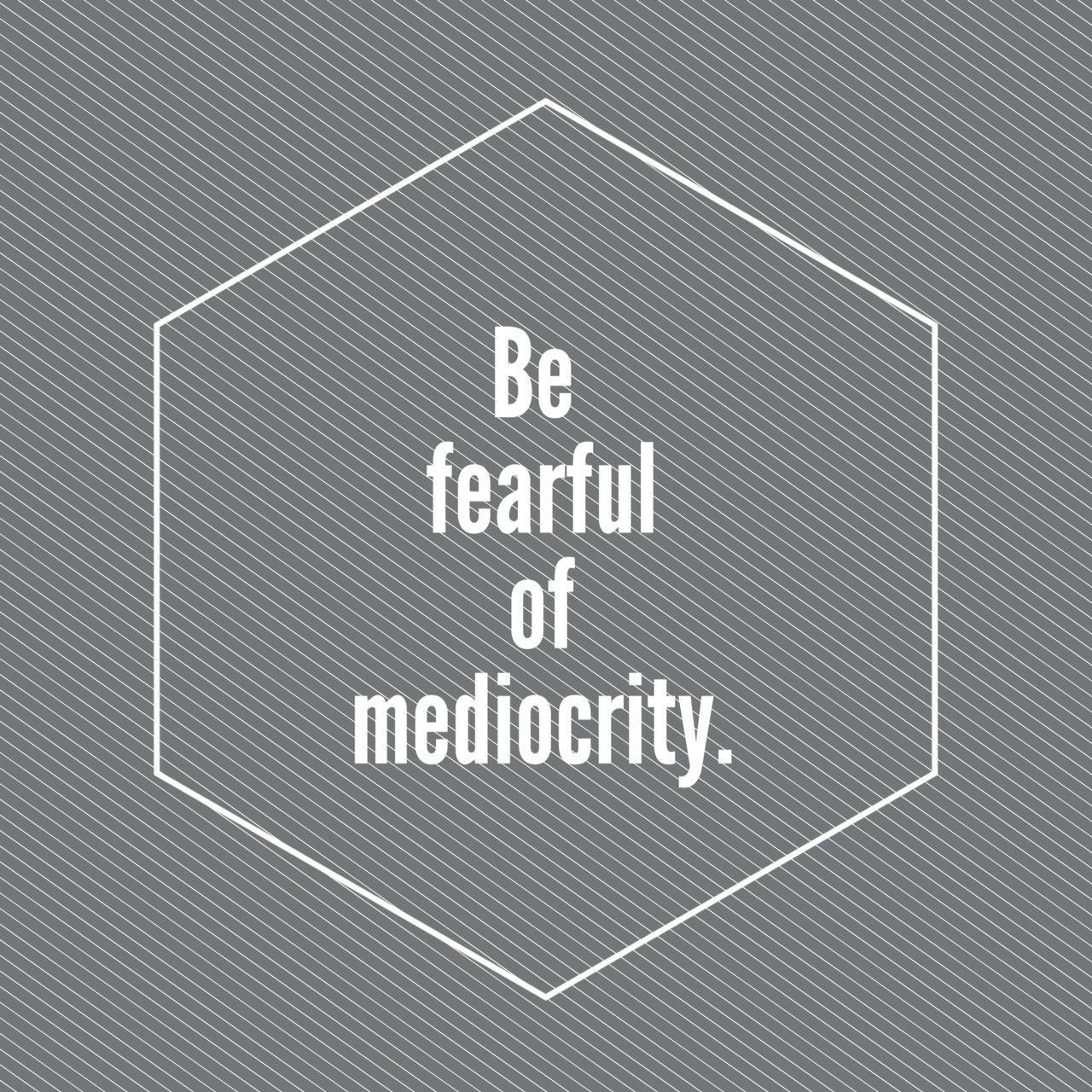 """""""Tenle miedo a la mediocridad"""""""