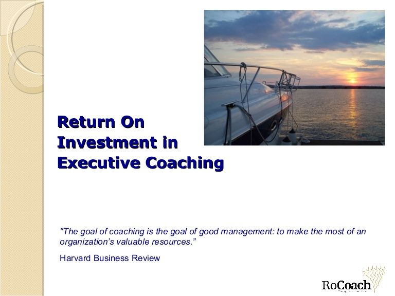 """Return On  Investment in  Executive Coaching """"The goal of coaching is the goal of good management: to make the most of an organization's valuable resource…"""
