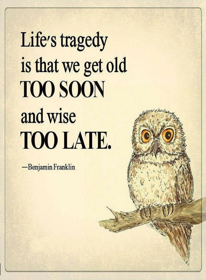 Quotes Life's tragedy is that we get old too soon and wise too late.