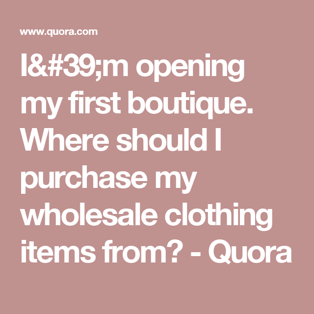 d1b6e1f8 I'm opening my first boutique. Where should I purchase my wholesale  clothing items from? - Quora