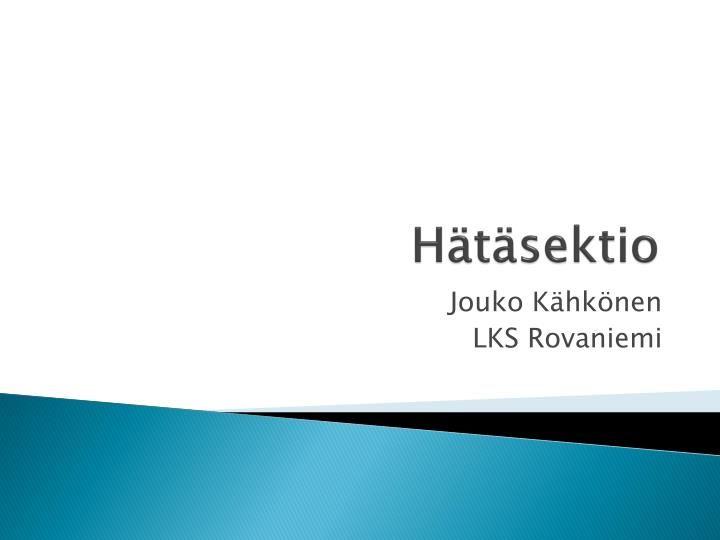 Hätäsektio.  Jouko Kähkönen  LKS Rovaniemi.  Kiire ulos.  Lapsen sydänäänten perusteella epäillään pahenevaa hypoksiaa, ylivoimaisesti yleisin syy uhkaava asfyksia  Istukka-ablaatio ja vuoto-ongelmat erittäin harvinaisia, täytyy varautua  Lapsi pitää saada ulos kohdusta mahdollisimman nopeasti