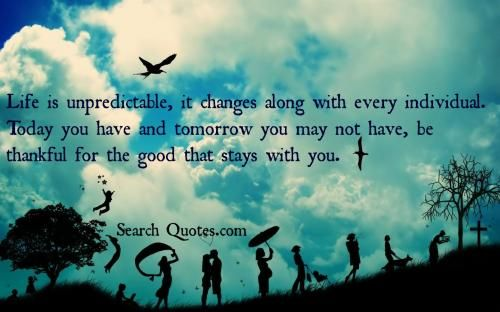 Life is unpredictable, it changes along with every