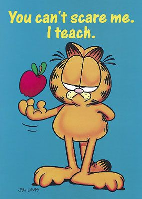 You can't scare me. I teach! ~ My elementary school teachers used to have these posted in their rooms. =)