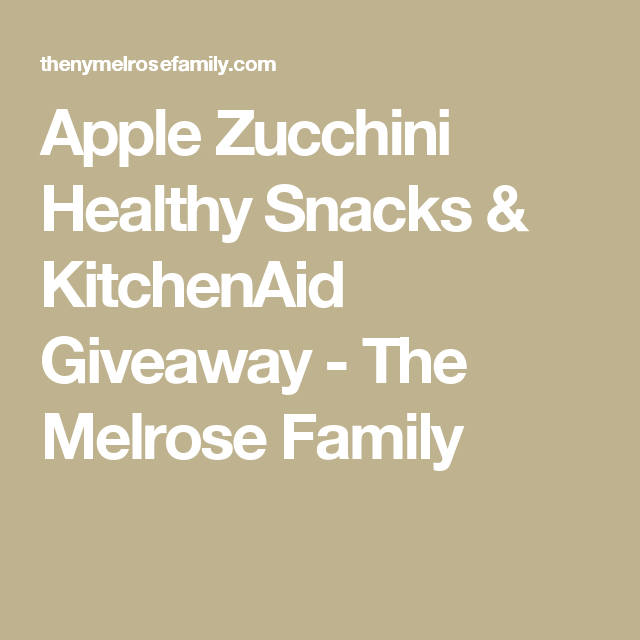 Apple Zucchini Healthy Snacks & KitchenAid Giveaway - The Melrose Family