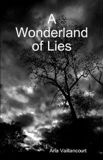 My first poetry book, published in 2011.  http://www.lulu.com/shop/aria-vaillancourt/a-wonderland-of-lies/paperback/product-21238460.html