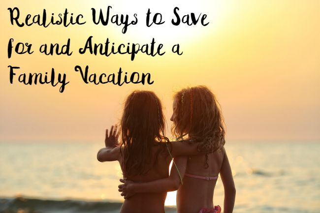 Realistic Ways to Save for and Anticipate a Family Vacation   Optimistic Mommy