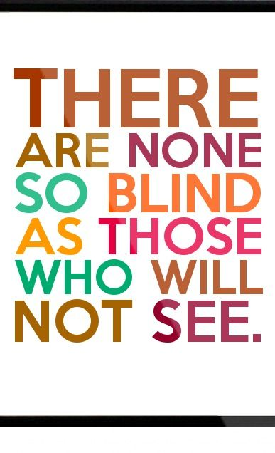 There are none so blind as those who cannot see. Jonathan Swift