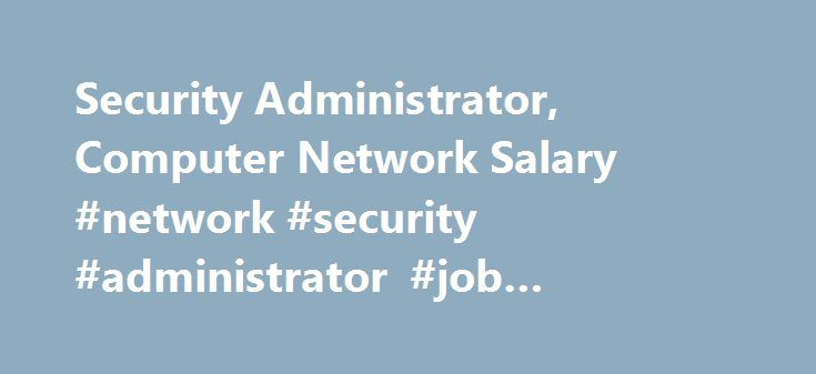 security administrator computer network salary network security administrator job description