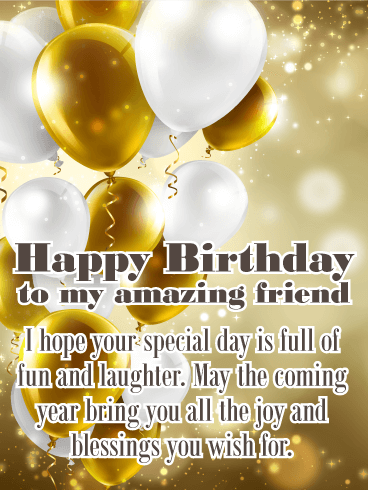 Happy Birthday To My Amazing Friend I Hope Your Special Day Is Full Of Fun And Laughter May The Coming Year Bring You All Joy Blessings Wish