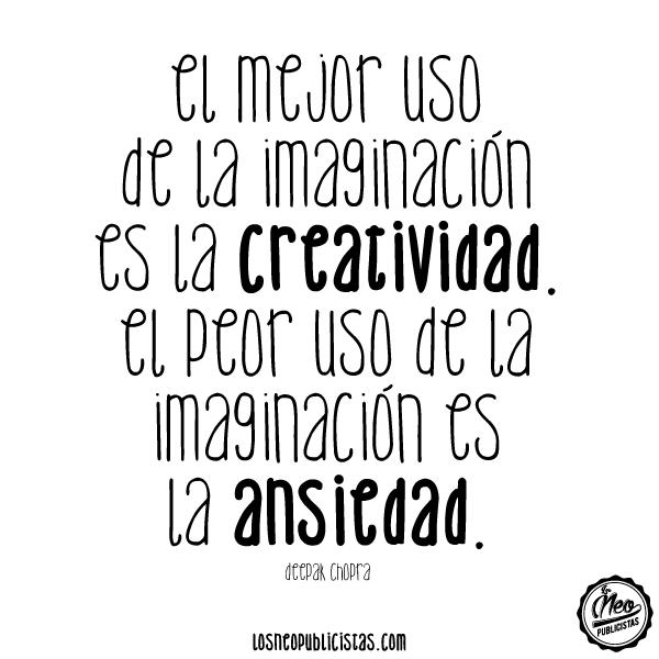 """""""El mejor uso de la imaginación es la creatividad. El peor uso de la imaginación es la ansiedad"""" Deepak Chopra"""