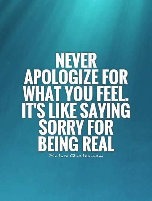 Never Apologize For What You Feel Its Like Saying Sorry For Being