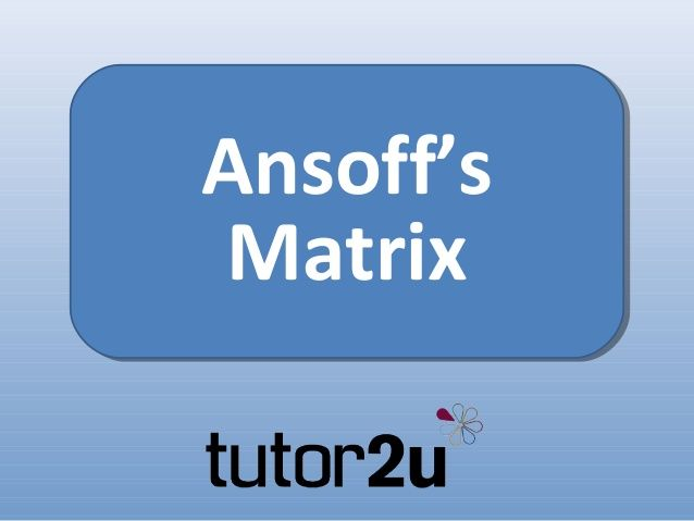 Strategy - Ansoffs Matrix by tutor2u via slideshare | A2