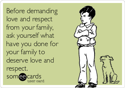 Before demanding love and respect from your family, ask yourself what have you done for your family to deserve love and respect. | Family Ecard