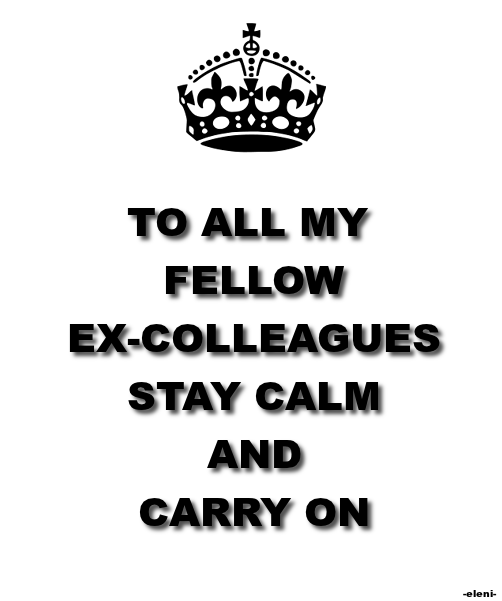 TO ALL MY FELLOW EX-COLLEAGUES STAY CALM AND CARRY ON - created by eleni