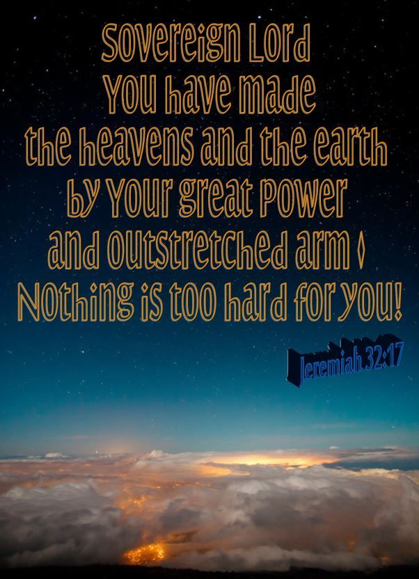 Jeremiah 32: 17  Ah, Sovereign Lord, you have made the heavens and the earth by your great power and outstretched arm. Nothing is too hard for you!