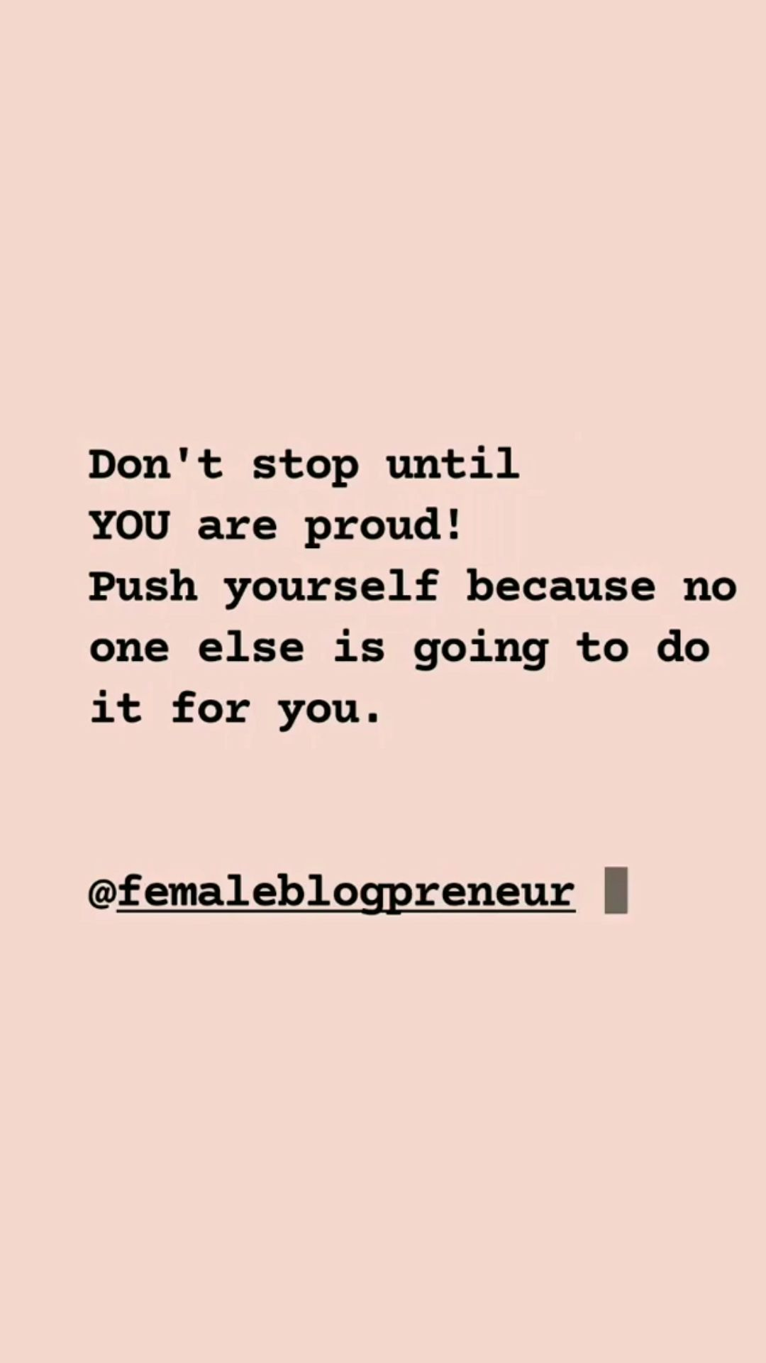 Don't stop until you are proud. Push yourself because no one else is going to do it for you.