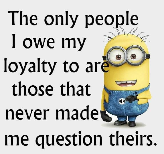 The Only People I Owe My Loyalty To Are Those Funny Minions
