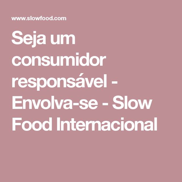 Seja um consumidor responsável - Envolva-se - Slow Food Internacional