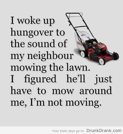 I woke up hungover to the sound of a lawn mower... - http://www.drunkdrank.com/drink/i-woke-up-hungover-to-the-sound-of-a-lawn-mower/