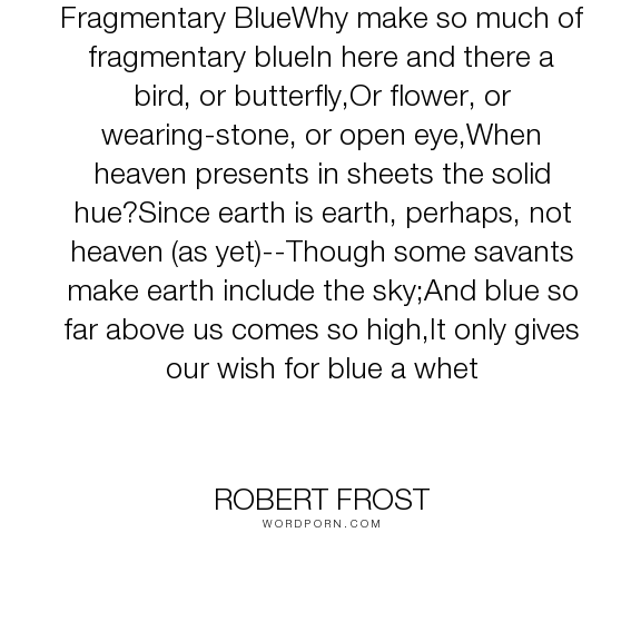 "Robert Frost - ""Fragmentary BlueWhy make so much of fragmentary blueIn here and there a bird, or..."". poetry"