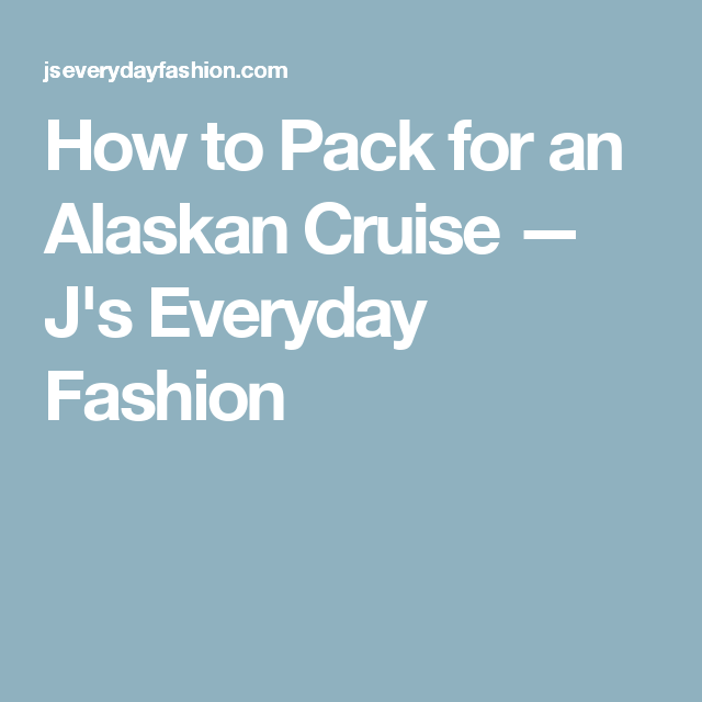 how to pack for an alaskan cruise js everyday fashion