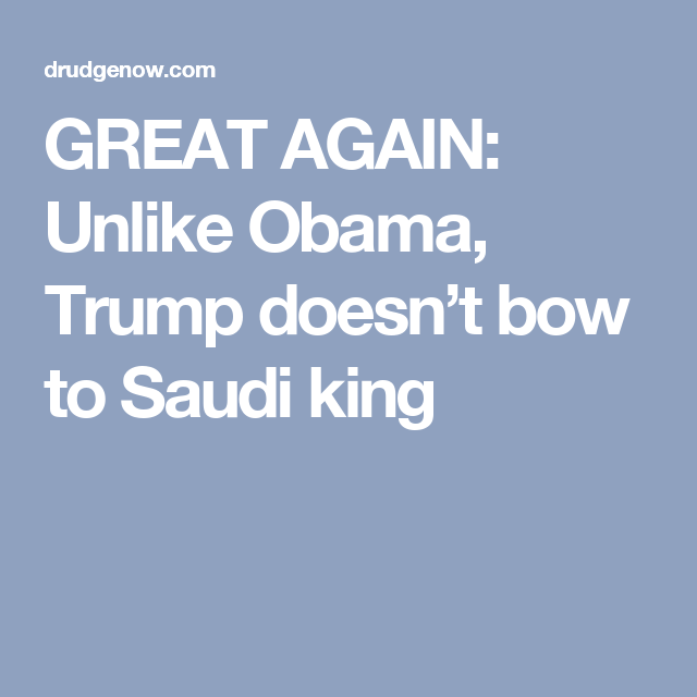 GREAT AGAIN: Unlike Obama, Trump doesn't bow to Saudi king