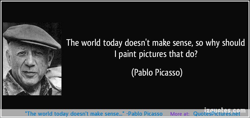 The World Today Doesnt Make Sense Pablo Picasso Quotes