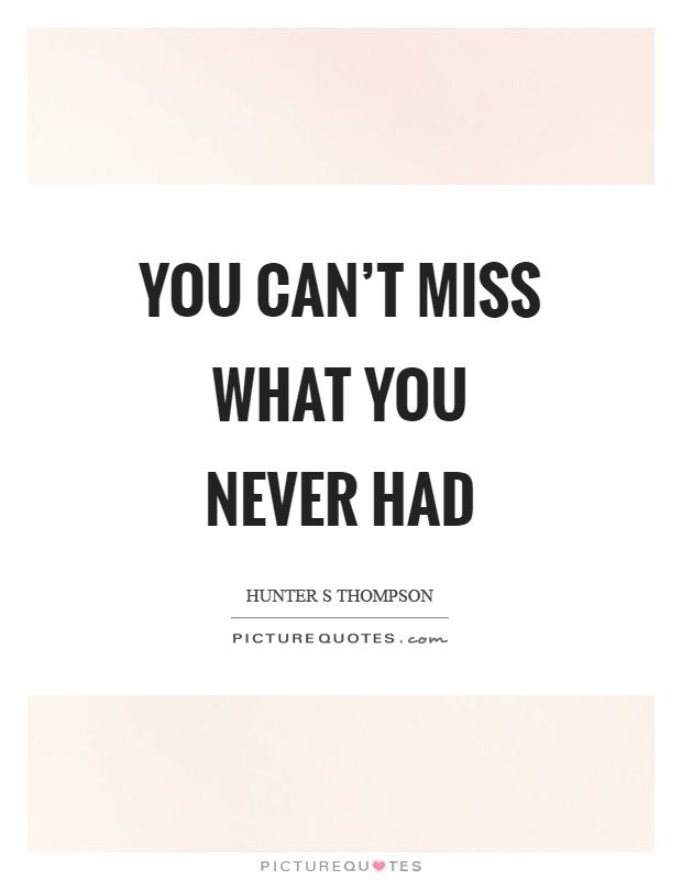 Image Result For You Cant Miss What You Never Had Quotes