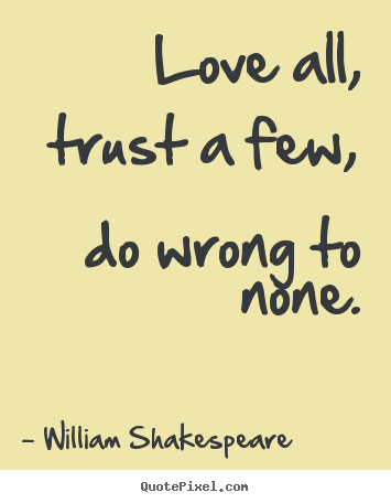 Love All Trust A Few Do Wrong To None William Shakespeare Delectable William Shakespeare Quotes About Friendship