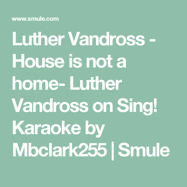 Luther Vandross House Is Not A Home Luther Vandross On Sing Karaoke By Mbclark255 Smule Luther Vandross Luther Karaoke Songs