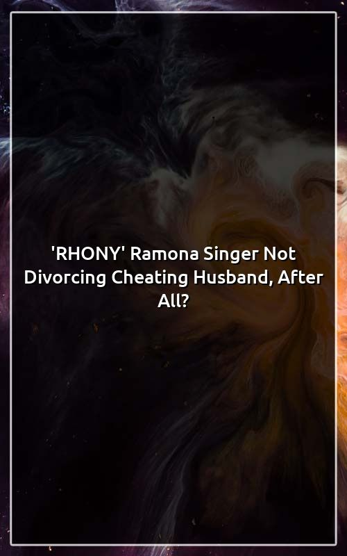 RHONY' Ramona Singer Not Divorcing Cheating Husband, After