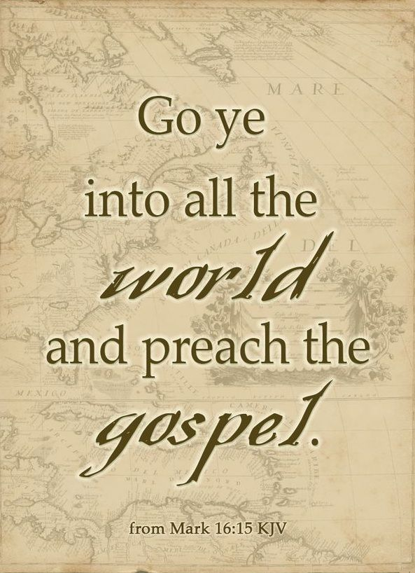"""Mark 16:15 """"AND HE SAID TO THEM, """"GO INTO ALL THE WORLD AND PREACH THE GOSPEL TO ALL CREATION"""" -"""