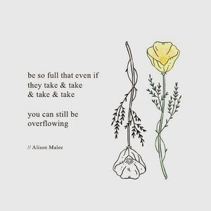 Be so full that even if they take and take and take, you can still be overflowing.