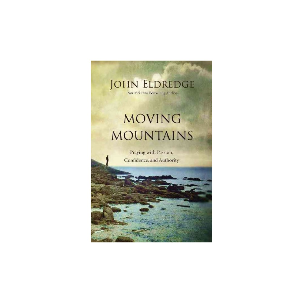 Moving Mountains : Praying With Passion, Confidence, and Authority (Paperback) (John Eldredge)